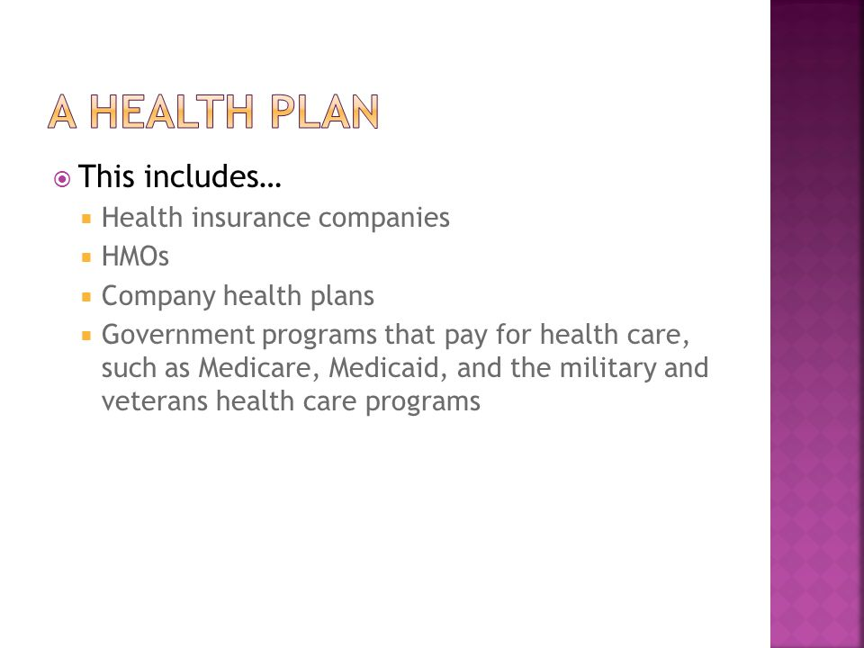  This includes…  Health insurance companies  HMOs  Company health plans  Government programs that pay for health care, such as Medicare, Medicaid, and the military and veterans health care programs
