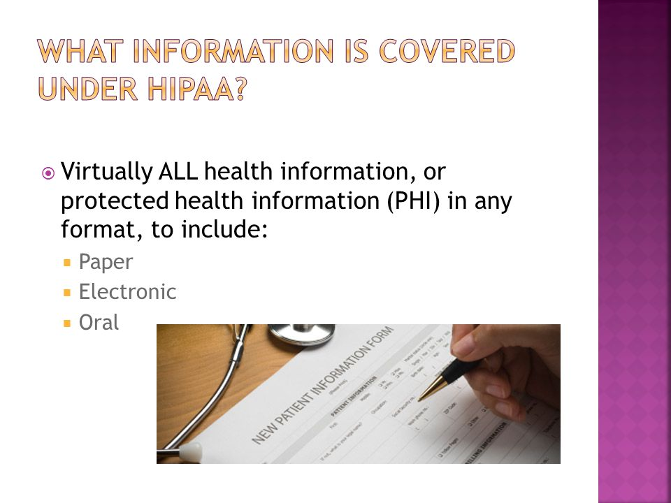  Virtually ALL health information, or protected health information (PHI) in any format, to include:  Paper  Electronic  Oral