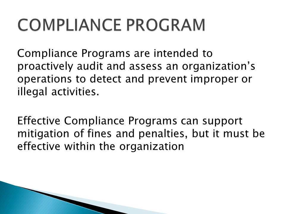 Compliance Programs are intended to proactively audit and assess an organization's operations to detect and prevent improper or illegal activities.