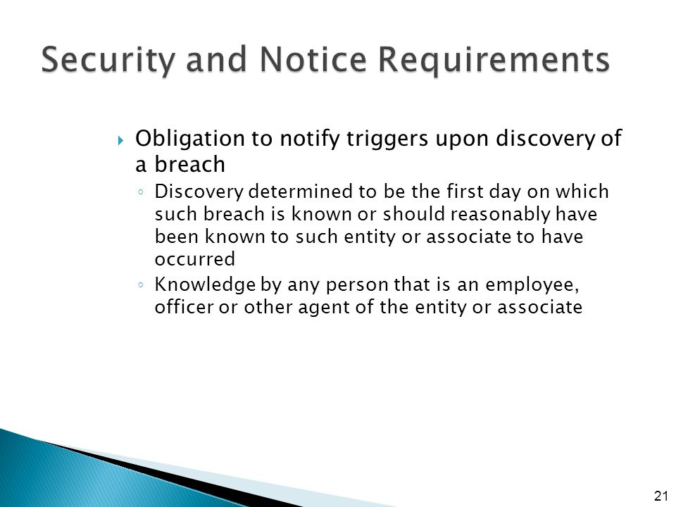 Security and Notice Requirements  Obligation to notify triggers upon discovery of a breach ◦ Discovery determined to be the first day on which such breach is known or should reasonably have been known to such entity or associate to have occurred ◦ Knowledge by any person that is an employee, officer or other agent of the entity or associate 21