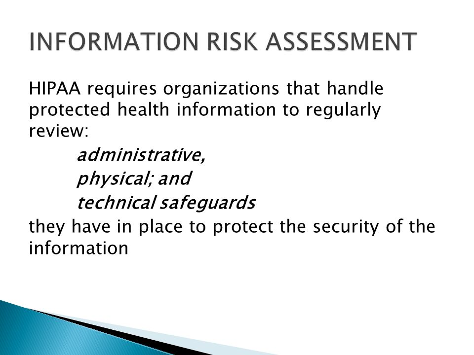 HIPAA requires organizations that handle protected health information to regularly review: administrative, physical; and technical safeguards they have in place to protect the security of the information