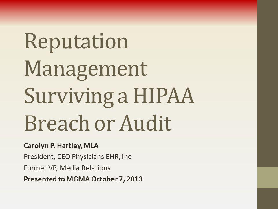 Reputation Management Surviving a HIPAA Breach or Audit Carolyn P. Hartley, MLA President, CEO Physicians EHR, Inc Former VP, Media Relations Presente