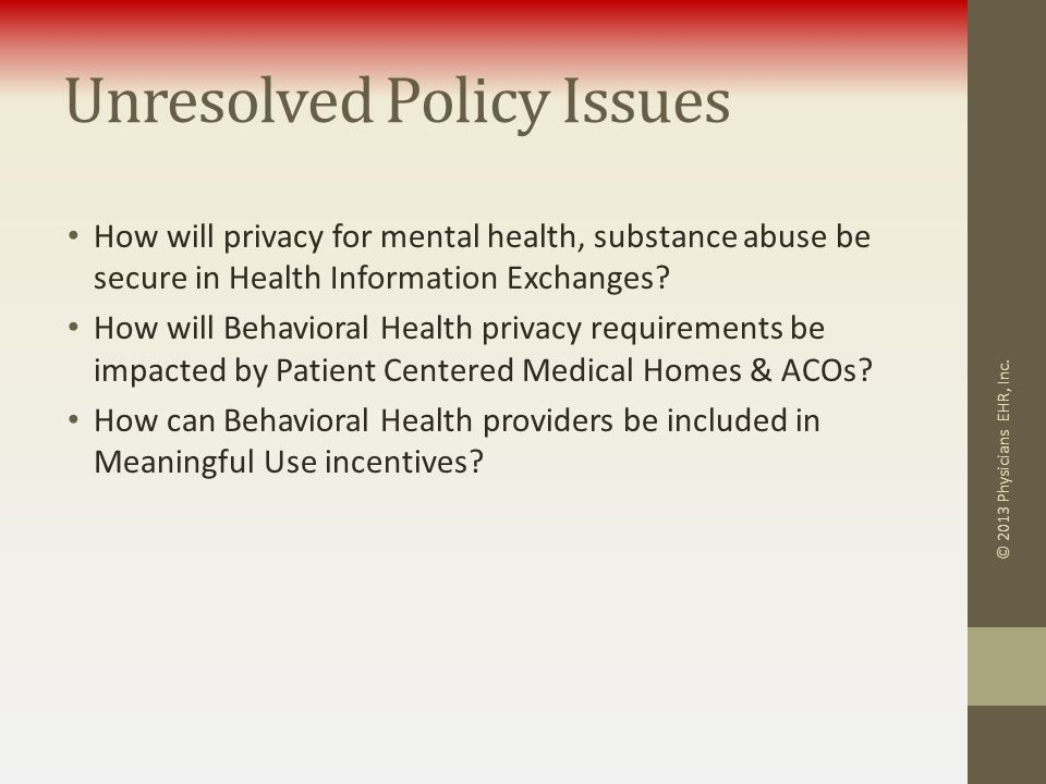 Unresolved Policy Issues How will privacy for mental health, substance abuse be secure in Health Information Exchanges? How will Behavioral Health pri