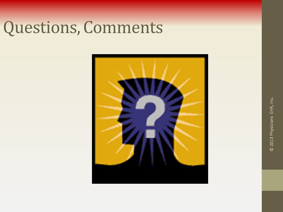 Questions, Comments © 2013 Physicians EHR, Inc.