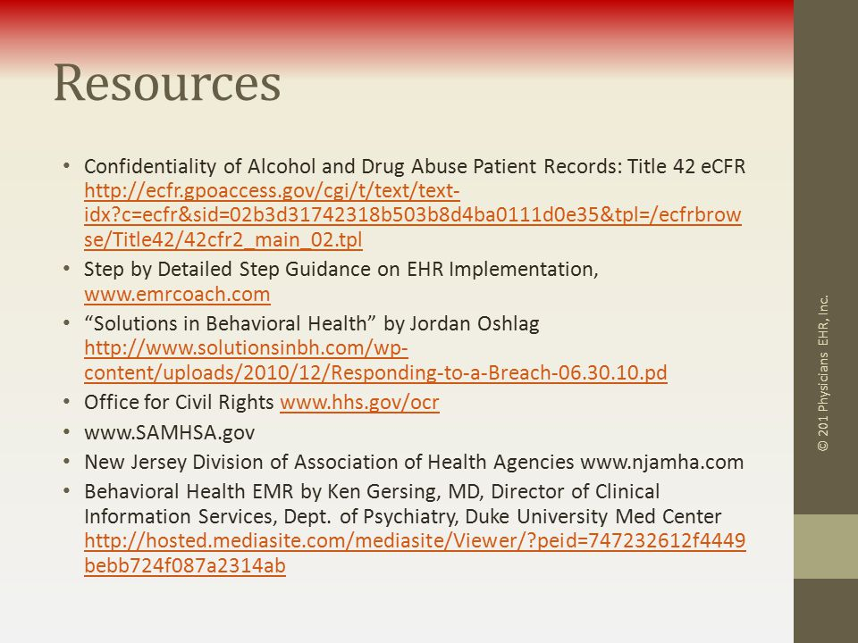 Resources Confidentiality of Alcohol and Drug Abuse Patient Records: Title 42 eCFR http://ecfr.gpoaccess.gov/cgi/t/text/text- idx c=ecfr&sid=02b3d31742318b503b8d4ba0111d0e35&tpl=/ecfrbrow se/Title42/42cfr2_main_02.tpl http://ecfr.gpoaccess.gov/cgi/t/text/text- idx c=ecfr&sid=02b3d31742318b503b8d4ba0111d0e35&tpl=/ecfrbrow se/Title42/42cfr2_main_02.tpl Step by Detailed Step Guidance on EHR Implementation, www.emrcoach.com www.emrcoach.com Solutions in Behavioral Health by Jordan Oshlag http://www.solutionsinbh.com/wp- content/uploads/2010/12/Responding-to-a-Breach-06.30.10.pd http://www.solutionsinbh.com/wp- content/uploads/2010/12/Responding-to-a-Breach-06.30.10.pd Office for Civil Rights www.hhs.gov/ocrwww.hhs.gov/ocr www.SAMHSA.gov New Jersey Division of Association of Health Agencies www.njamha.com Behavioral Health EMR by Ken Gersing, MD, Director of Clinical Information Services, Dept.