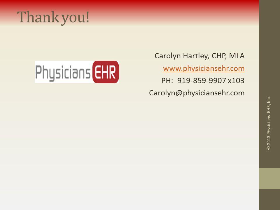 Thank you! Carolyn Hartley, CHP, MLA www.physiciansehr.com PH: 919-859-9907 x103 Carolyn@physiciansehr.com © 2013 Physicians EHR, Inc.
