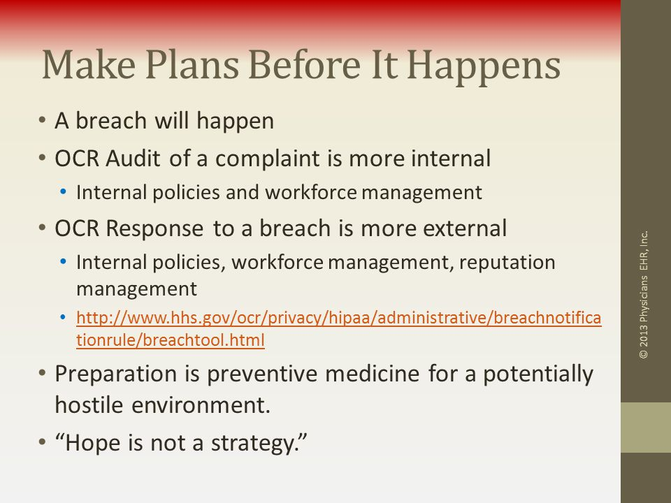 Make Plans Before It Happens A breach will happen OCR Audit of a complaint is more internal Internal policies and workforce management OCR Response to a breach is more external Internal policies, workforce management, reputation management http://www.hhs.gov/ocr/privacy/hipaa/administrative/breachnotifica tionrule/breachtool.html http://www.hhs.gov/ocr/privacy/hipaa/administrative/breachnotifica tionrule/breachtool.html Preparation is preventive medicine for a potentially hostile environment.