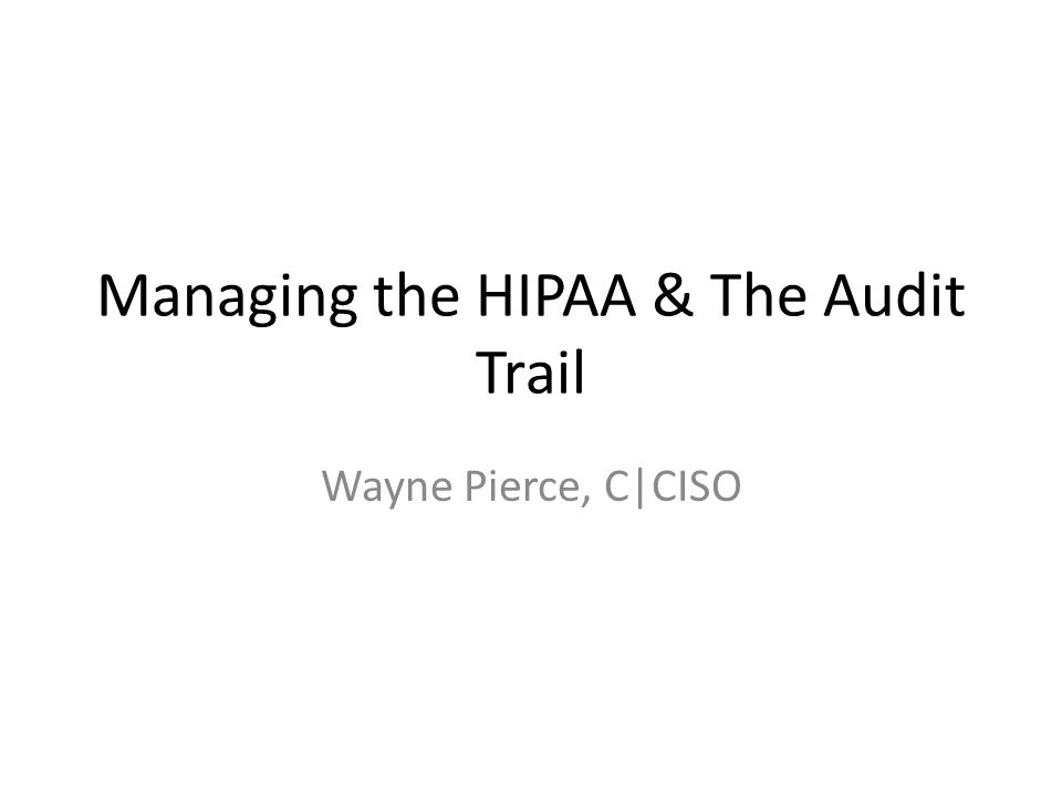 Managing the HIPAA & The Audit Trail Wayne Pierce, C|CISO