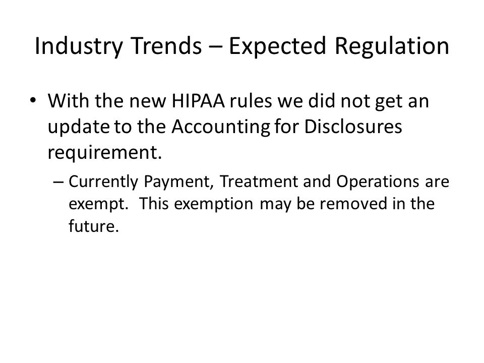 Industry Trends – Expected Regulation With the new HIPAA rules we did not get an update to the Accounting for Disclosures requirement.