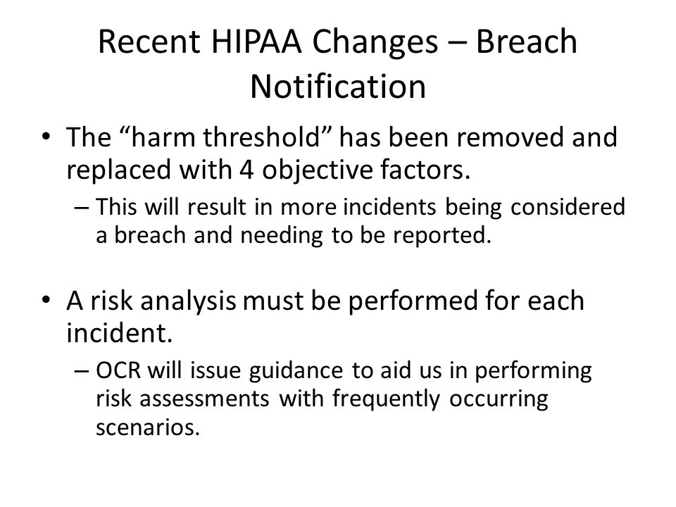 Recent HIPAA Changes – Breach Notification The harm threshold has been removed and replaced with 4 objective factors.