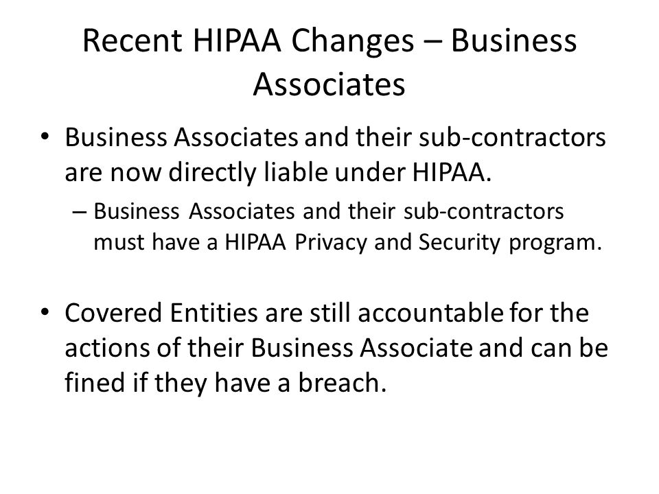 Recent HIPAA Changes – Business Associates Business Associates and their sub-contractors are now directly liable under HIPAA.