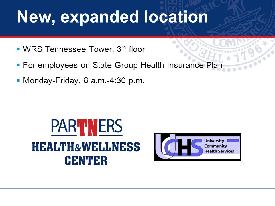 New, expanded location  WRS Tennessee Tower, 3 rd floor  For employees on State Group Health Insurance Plan  Monday-Friday, 8 a.m.-4:30 p.m.