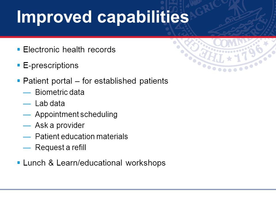 Improved capabilities  Electronic health records  E-prescriptions  Patient portal – for established patients — Biometric data — Lab data — Appointment scheduling — Ask a provider — Patient education materials — Request a refill  Lunch & Learn/educational workshops