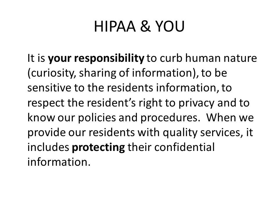 HIPAA & YOU It is your responsibility to curb human nature (curiosity, sharing of information), to be sensitive to the residents information, to respe