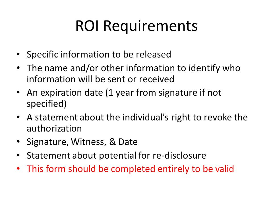 ROI Requirements Specific information to be released The name and/or other information to identify who information will be sent or received An expirat