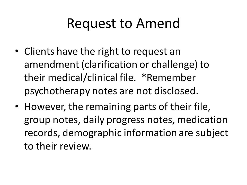 Request to Amend Clients have the right to request an amendment (clarification or challenge) to their medical/clinical file. *Remember psychotherapy n