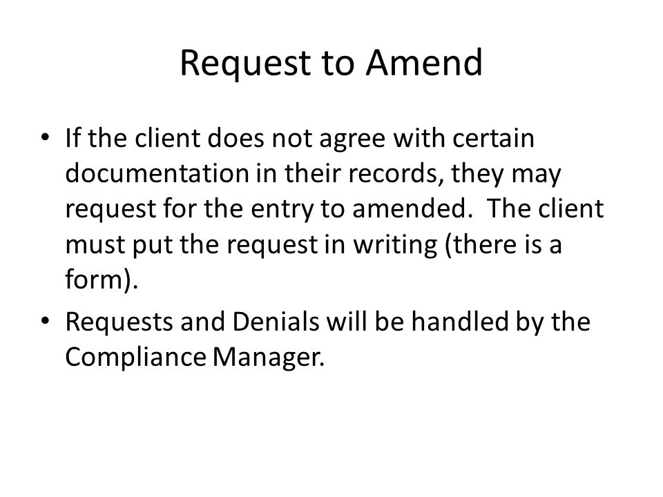 Request to Amend If the client does not agree with certain documentation in their records, they may request for the entry to amended. The client must