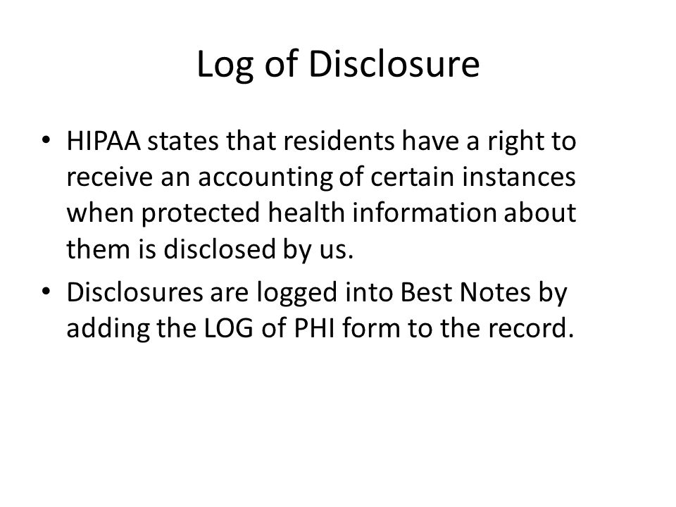 Log of Disclosure HIPAA states that residents have a right to receive an accounting of certain instances when protected health information about them
