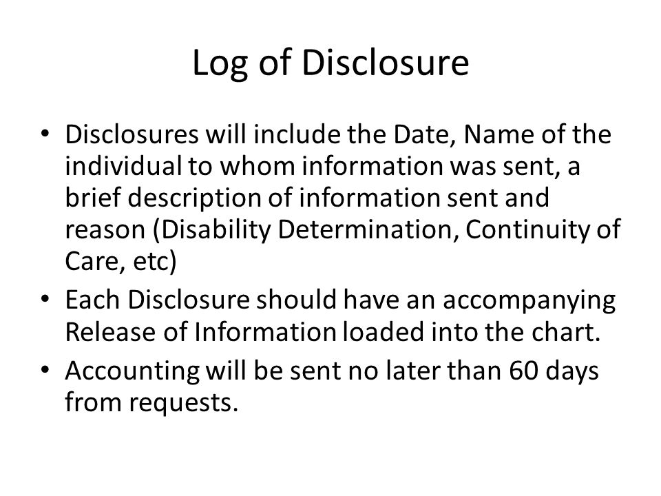 Log of Disclosure Disclosures will include the Date, Name of the individual to whom information was sent, a brief description of information sent and