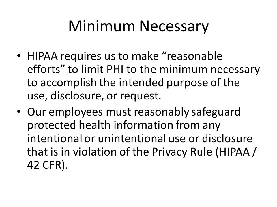 "Minimum Necessary HIPAA requires us to make ""reasonable efforts"" to limit PHI to the minimum necessary to accomplish the intended purpose of the use,"
