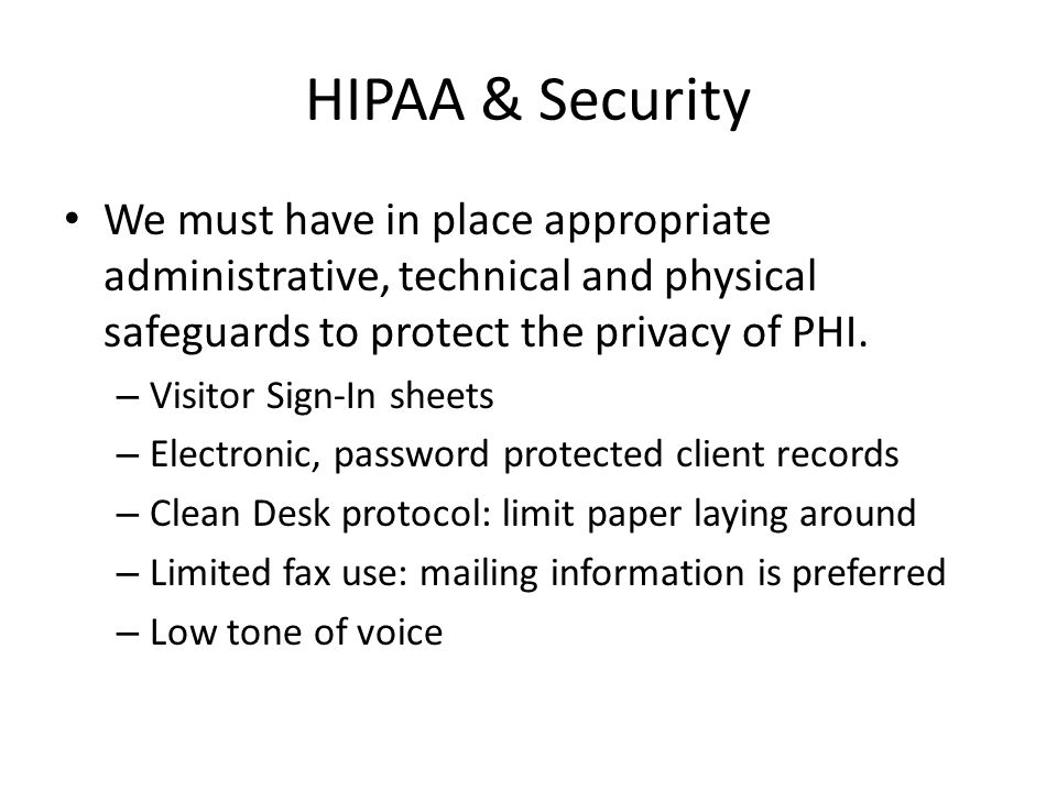 HIPAA & Security We must have in place appropriate administrative, technical and physical safeguards to protect the privacy of PHI. – Visitor Sign-In