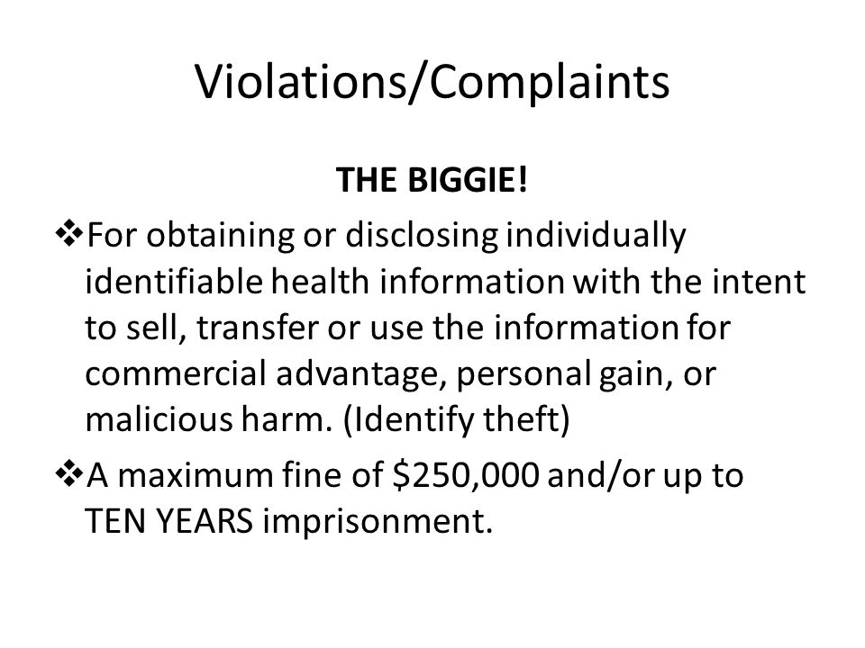 Violations/Complaints THE BIGGIE!  For obtaining or disclosing individually identifiable health information with the intent to sell, transfer or use