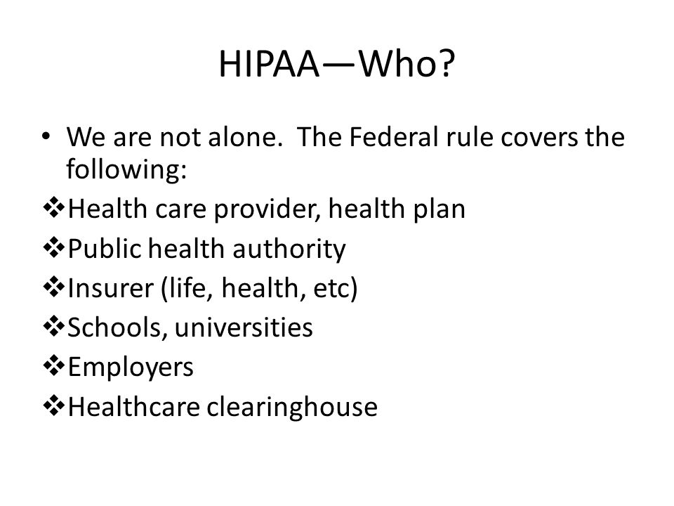 HIPAA—Who? We are not alone. The Federal rule covers the following:  Health care provider, health plan  Public health authority  Insurer (life, hea