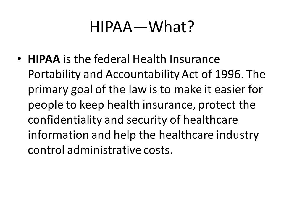 HIPAA—What? HIPAA is the federal Health Insurance Portability and Accountability Act of 1996. The primary goal of the law is to make it easier for peo