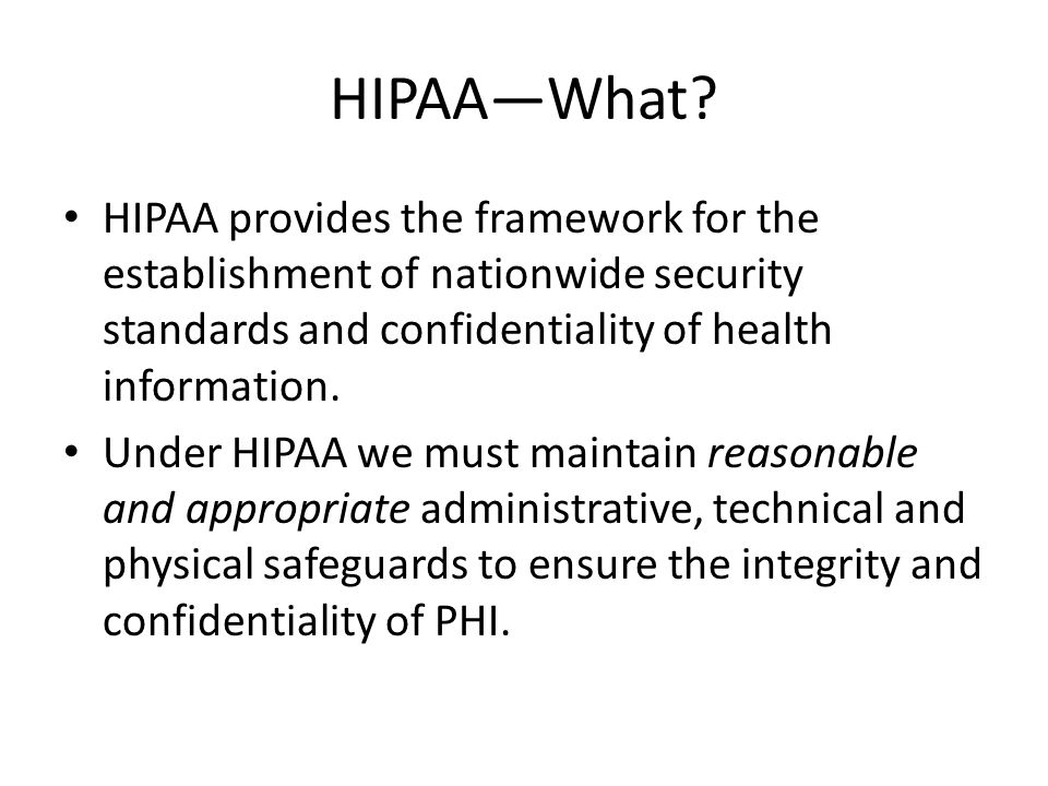 HIPAA—What? HIPAA provides the framework for the establishment of nationwide security standards and confidentiality of health information. Under HIPAA