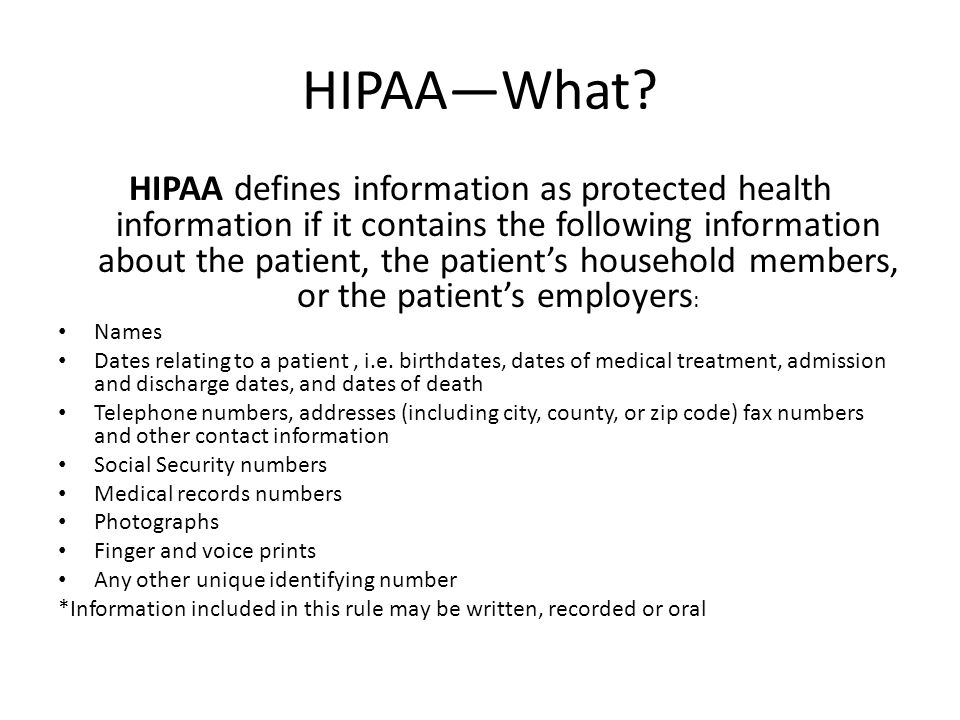 HIPAA—What? HIPAA defines information as protected health information if it contains the following information about the patient, the patient's househ