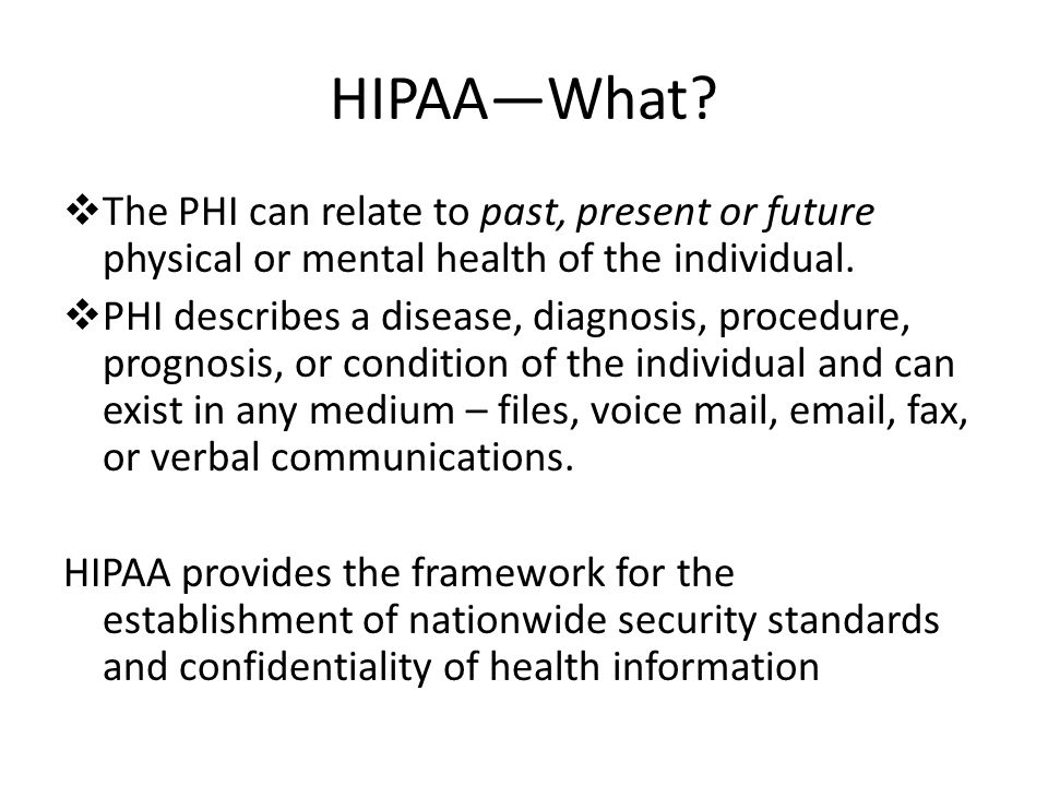 HIPAA—What?  The PHI can relate to past, present or future physical or mental health of the individual.  PHI describes a disease, diagnosis, procedu