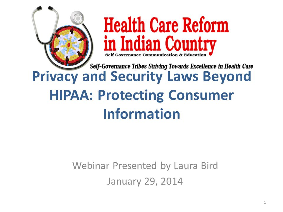 Privacy and Security Laws Beyond HIPAA: Protecting Consumer Information Webinar Presented by Laura Bird January 29, 2014 1