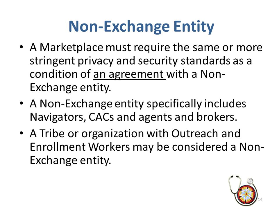 Non-Exchange Entity A Marketplace must require the same or more stringent privacy and security standards as a condition of an agreement with a Non- Ex