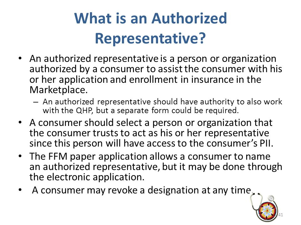 What is an Authorized Representative? An authorized representative is a person or organization authorized by a consumer to assist the consumer with hi