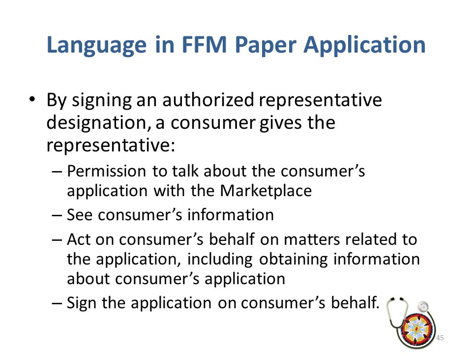 Language in FFM Paper Application By signing an authorized representative designation, a consumer gives the representative: – Permission to talk about