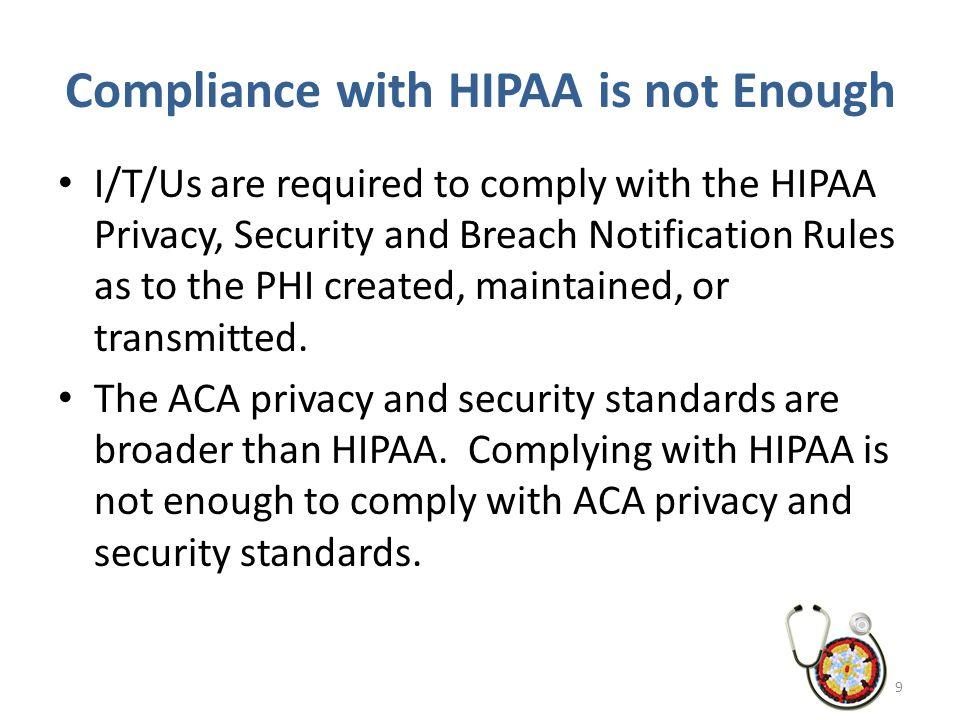 Compliance with HIPAA is not Enough I/T/Us are required to comply with the HIPAA Privacy, Security and Breach Notification Rules as to the PHI created