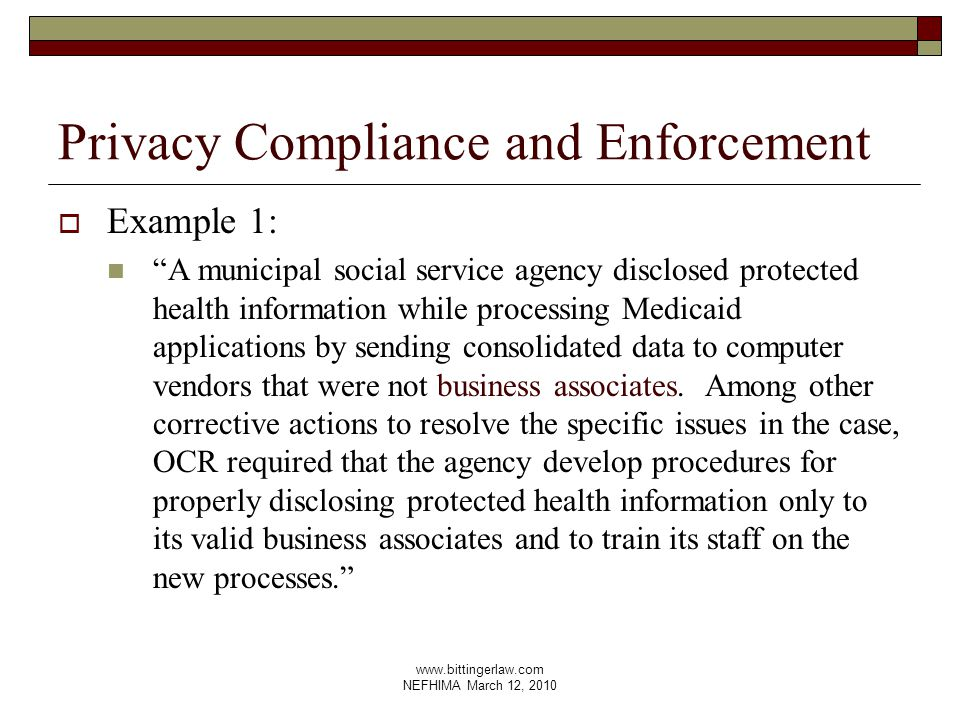 www.bittingerlaw.com NEFHIMA March 12, 2010 Privacy Compliance and Enforcement  Example 1: A municipal social service agency disclosed protected health information while processing Medicaid applications by sending consolidated data to computer vendors that were not business associates.