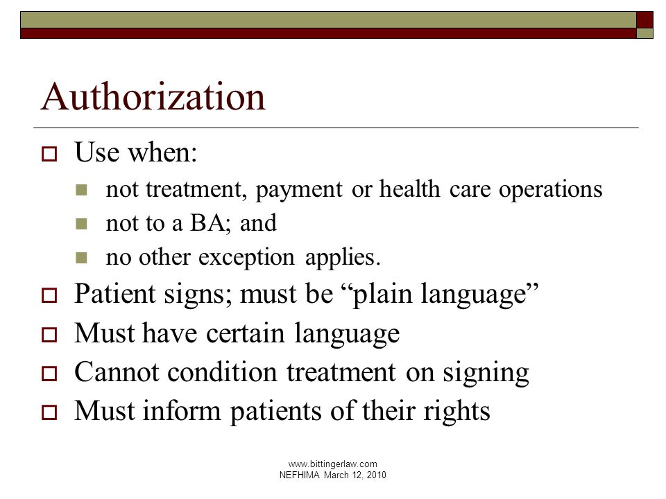 www.bittingerlaw.com NEFHIMA March 12, 2010 Authorization  Use when: not treatment, payment or health care operations not to a BA; and no other exception applies.