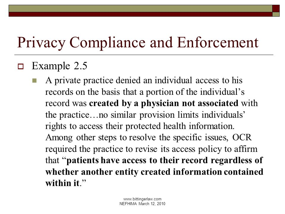 www.bittingerlaw.com NEFHIMA March 12, 2010 Privacy Compliance and Enforcement  Example 2.5 A private practice denied an individual access to his records on the basis that a portion of the individual's record was created by a physician not associated with the practice…no similar provision limits individuals' rights to access their protected health information.
