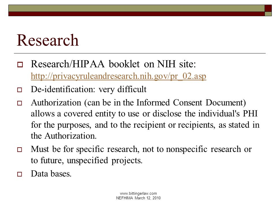 www.bittingerlaw.com NEFHIMA March 12, 2010 Research  Research/HIPAA booklet on NIH site: http://privacyruleandresearch.nih.gov/pr_02.asp http://privacyruleandresearch.nih.gov/pr_02.asp  De-identification: very difficult  Authorization (can be in the Informed Consent Document) allows a covered entity to use or disclose the individual s PHI for the purposes, and to the recipient or recipients, as stated in the Authorization.
