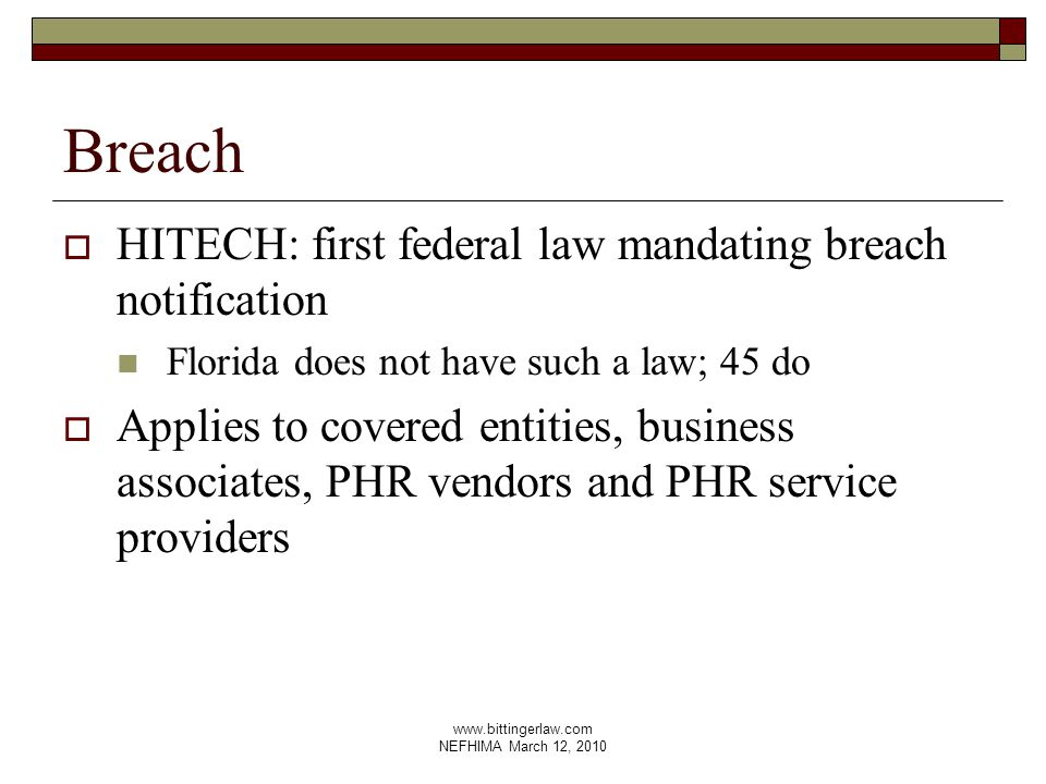 www.bittingerlaw.com NEFHIMA March 12, 2010 Breach  HITECH: first federal law mandating breach notification Florida does not have such a law; 45 do  Applies to covered entities, business associates, PHR vendors and PHR service providers