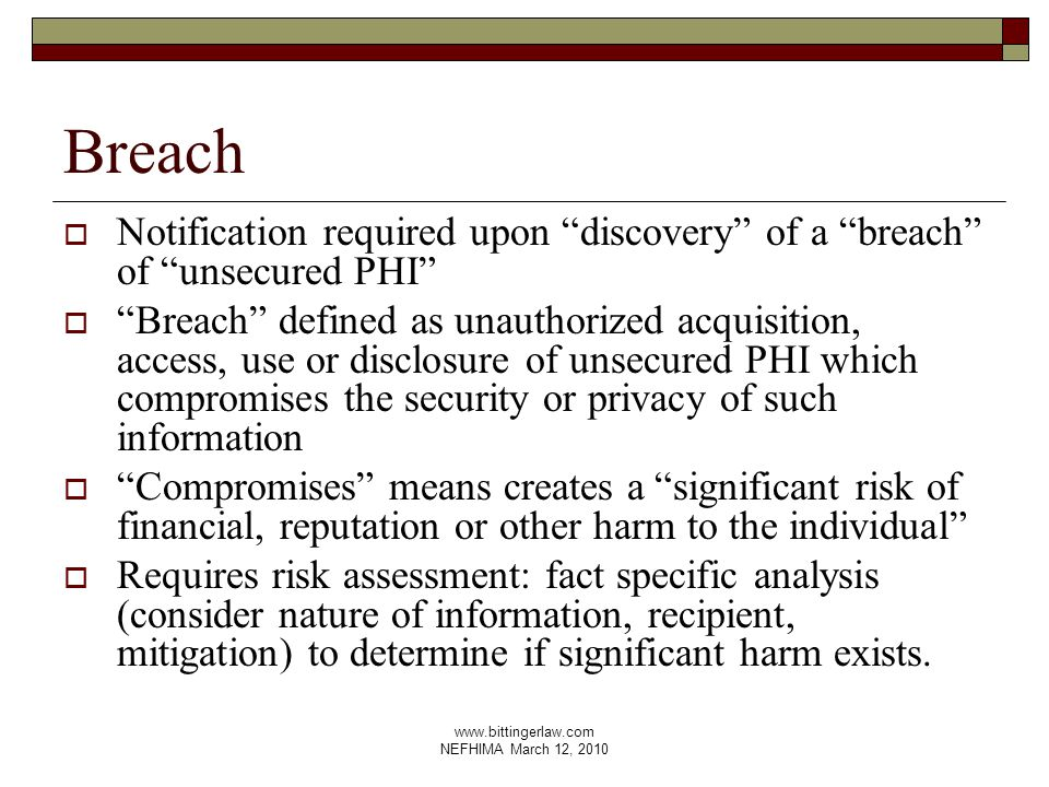 www.bittingerlaw.com NEFHIMA March 12, 2010 Breach  Notification required upon discovery of a breach of unsecured PHI  Breach defined as unauthorized acquisition, access, use or disclosure of unsecured PHI which compromises the security or privacy of such information  Compromises means creates a significant risk of financial, reputation or other harm to the individual  Requires risk assessment: fact specific analysis (consider nature of information, recipient, mitigation) to determine if significant harm exists.