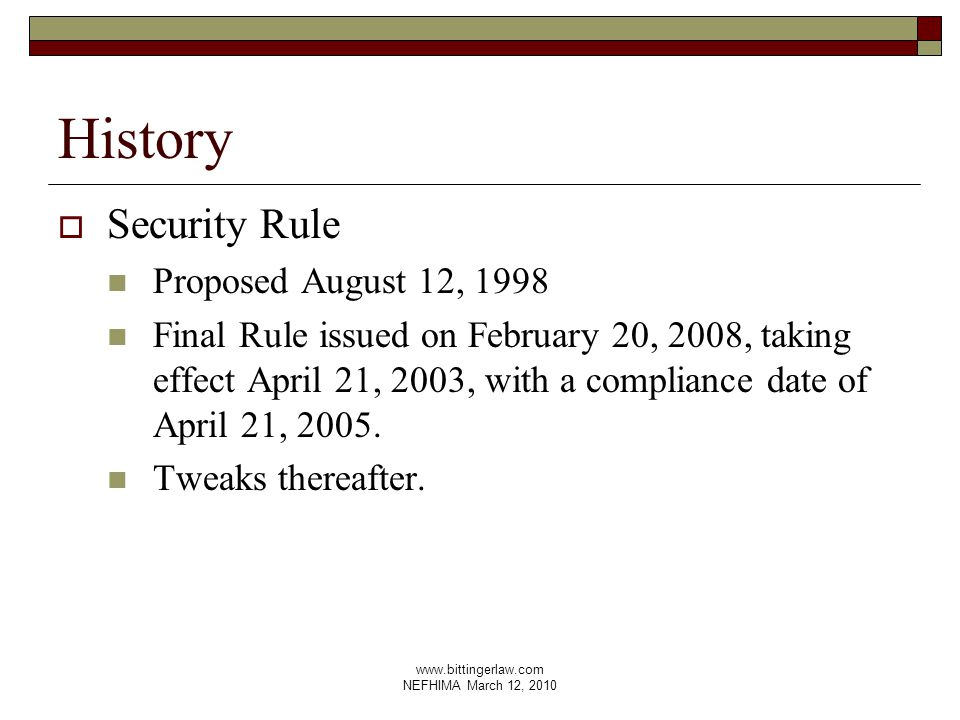 www.bittingerlaw.com NEFHIMA March 12, 2010 History  Security Rule Proposed August 12, 1998 Final Rule issued on February 20, 2008, taking effect April 21, 2003, with a compliance date of April 21, 2005.