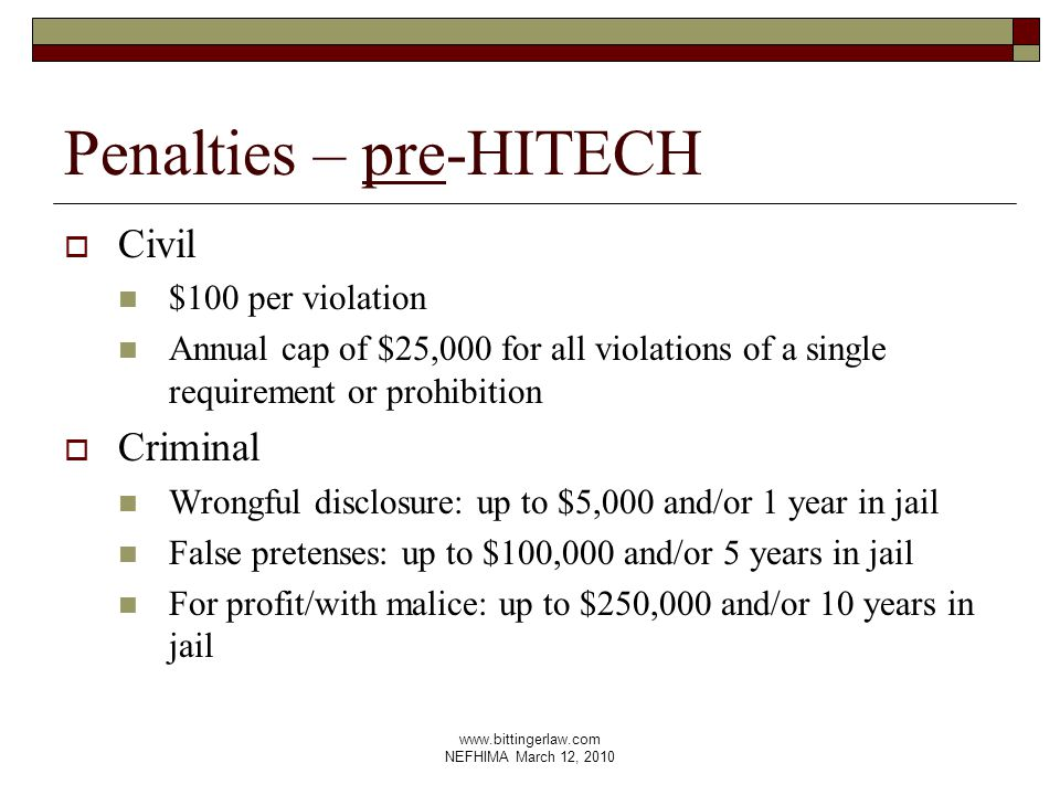 www.bittingerlaw.com NEFHIMA March 12, 2010 Penalties – pre-HITECH  Civil $100 per violation Annual cap of $25,000 for all violations of a single requirement or prohibition  Criminal Wrongful disclosure: up to $5,000 and/or 1 year in jail False pretenses: up to $100,000 and/or 5 years in jail For profit/with malice: up to $250,000 and/or 10 years in jail