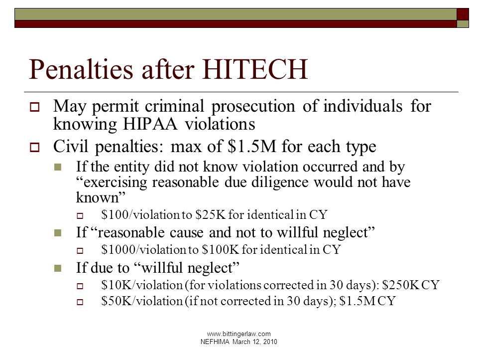 www.bittingerlaw.com NEFHIMA March 12, 2010 Penalties after HITECH  May permit criminal prosecution of individuals for knowing HIPAA violations  Civil penalties: max of $1.5M for each type If the entity did not know violation occurred and by exercising reasonable due diligence would not have known  $100/violation to $25K for identical in CY If reasonable cause and not to willful neglect  $1000/violation to $100K for identical in CY If due to willful neglect  $10K/violation (for violations corrected in 30 days): $250K CY  $50K/violation (if not corrected in 30 days); $1.5M CY