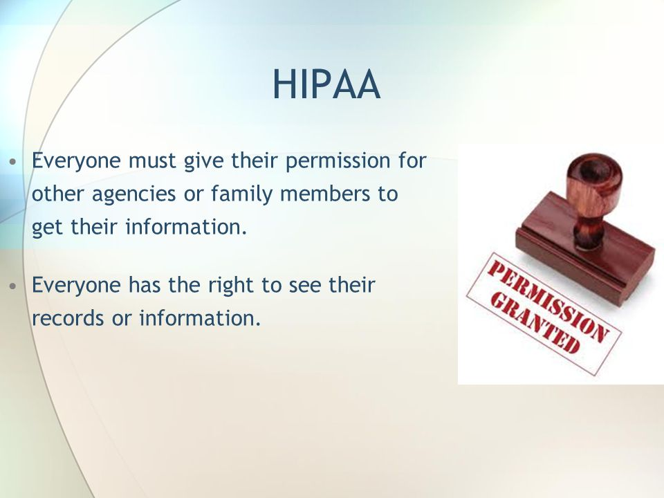 HIPAA Everyone must give their permission for other agencies or family members to get their information. Everyone has the right to see their records o