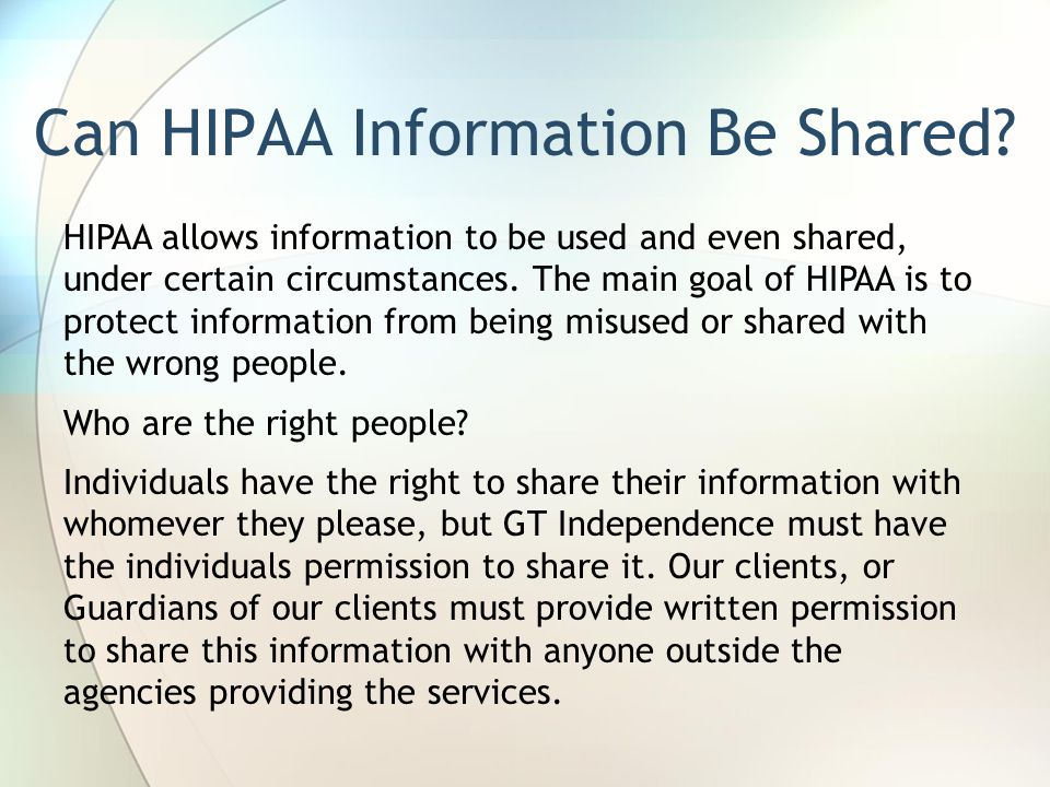 Can HIPAA Information Be Shared? HIPAA allows information to be used and even shared, under certain circumstances. The main goal of HIPAA is to protec