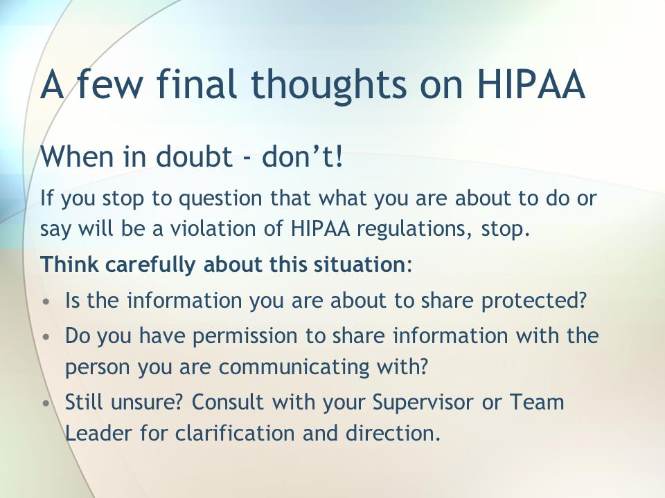 A few final thoughts on HIPAA When in doubt - don't! If you stop to question that what you are about to do or say will be a violation of HIPAA regulat