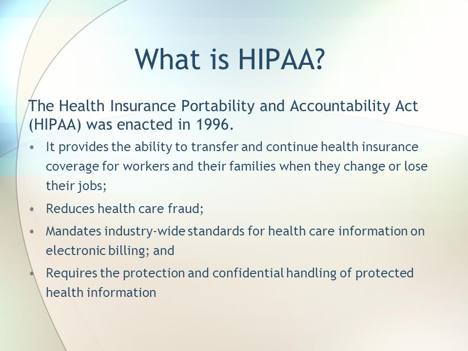 What is HIPAA? The Health Insurance Portability and Accountability Act (HIPAA) was enacted in 1996. It provides the ability to transfer and continue h
