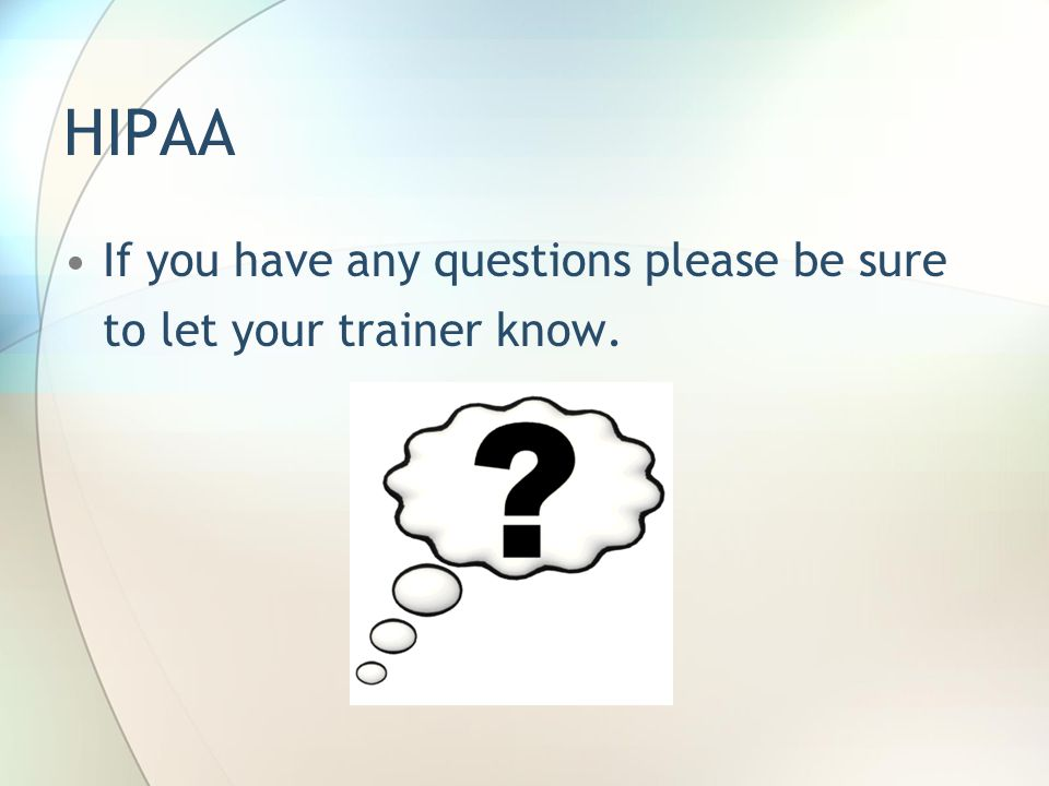 HIPAA If you have any questions please be sure to let your trainer know.